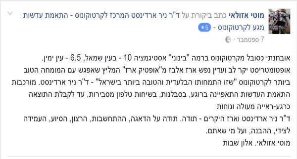 """מוטי אזולאי: אובחנתי כסובל מקרטוקונוס ברמה """"בינוני"""" אסטיגמציה 10 בעין שמאל , 6.5 בעין ימין. אופטומטריסט יקר לב ועדין נפש ארז אלבז מ 'אופטיק ארז' המליץ שאפגש עם המומחה הטוב ביותר לקרטוקונוס ש'זו התמחותו הבלעדית והטובה ביותר בישראל' - דר' ניר ארדינסט. מורכבות התאמת העדשות התאפיינה ברוגע, בסבלנות, בשיחות טלפון מסבירות עד לקבלת התוצאה כרגע- ראייה מעולה ונחות. דר' ניר ארדינסט וארז היקרים – תודה. תודה על הדאגה, ההתחשבות, הרצון, הסיוע, העמידה לצידי, ההבנה ועל מי שאתם. מוטי אזולאי, אלון שבות."""